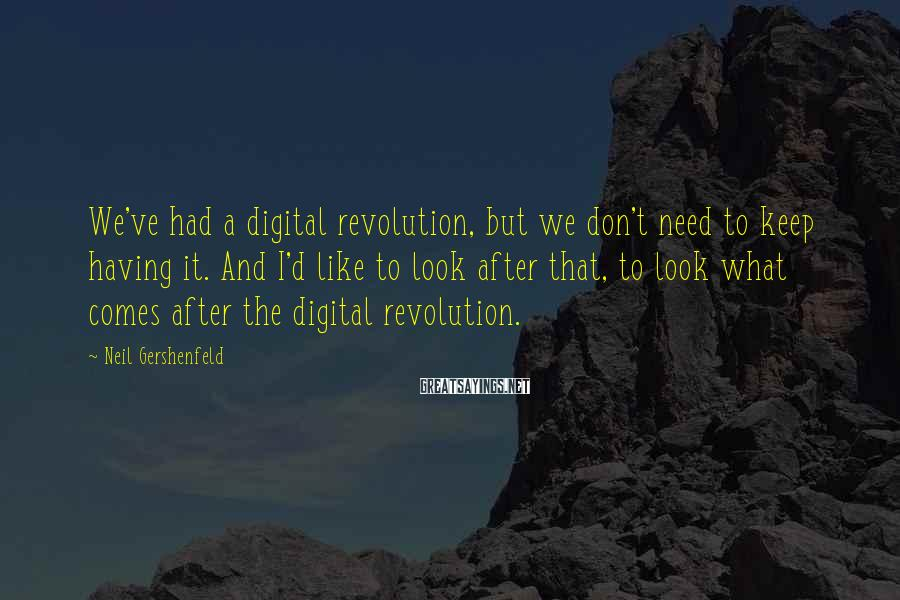 Neil Gershenfeld Sayings: We've had a digital revolution, but we don't need to keep having it. And I'd