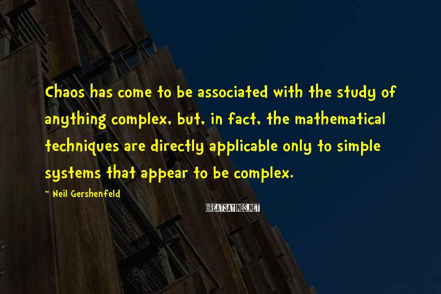 Neil Gershenfeld Sayings: Chaos has come to be associated with the study of anything complex, but, in fact,