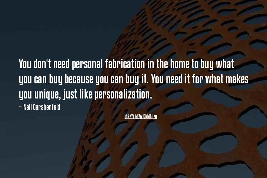Neil Gershenfeld Sayings: You don't need personal fabrication in the home to buy what you can buy because