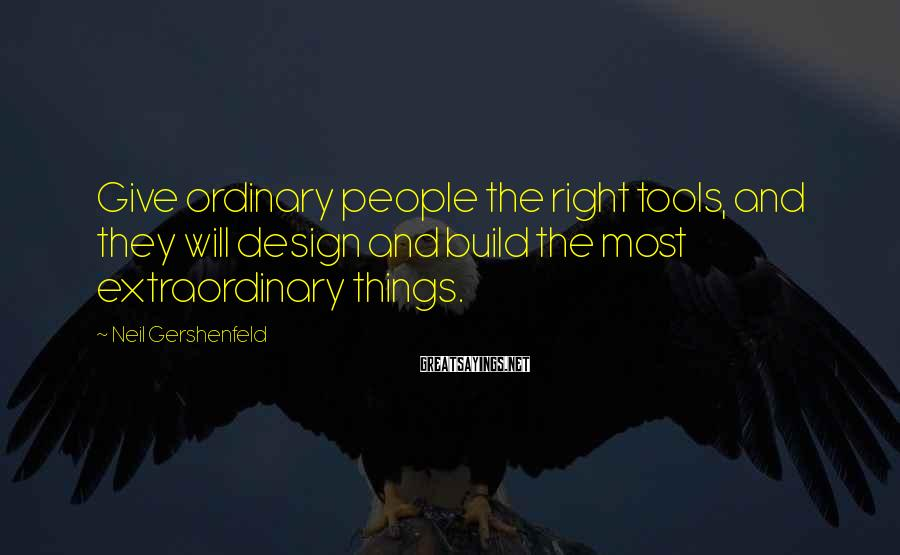 Neil Gershenfeld Sayings: Give ordinary people the right tools, and they will design and build the most extraordinary