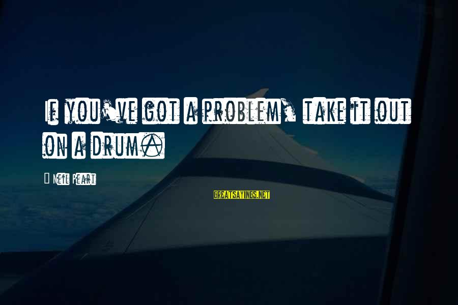 Neil Peart Drum Sayings By Neil Peart: If you've got a problem, take it out on a drum.