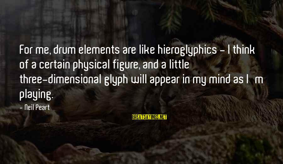 Neil Peart Drum Sayings By Neil Peart: For me, drum elements are like hieroglyphics - I think of a certain physical figure,