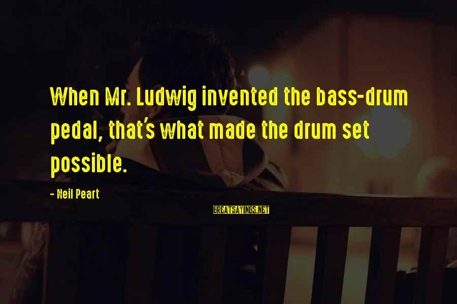 Neil Peart Drum Sayings By Neil Peart: When Mr. Ludwig invented the bass-drum pedal, that's what made the drum set possible.