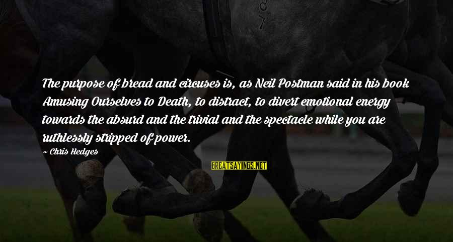 Neil Postman Sayings By Chris Hedges: The purpose of bread and circuses is, as Neil Postman said in his book Amusing