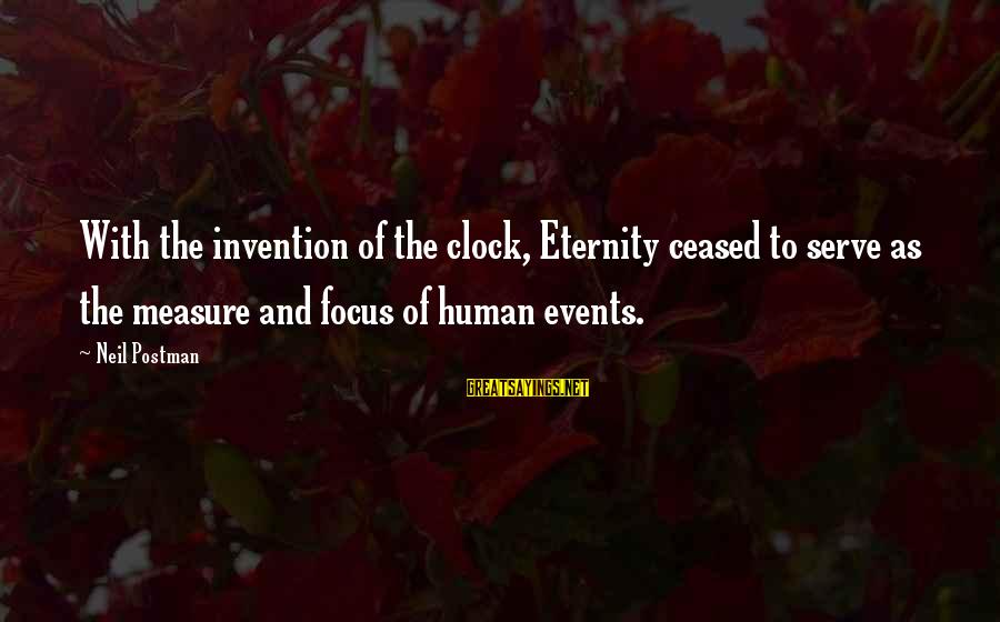 Neil Postman Sayings By Neil Postman: With the invention of the clock, Eternity ceased to serve as the measure and focus