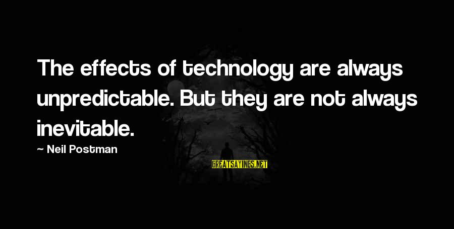 Neil Postman Sayings By Neil Postman: The effects of technology are always unpredictable. But they are not always inevitable.