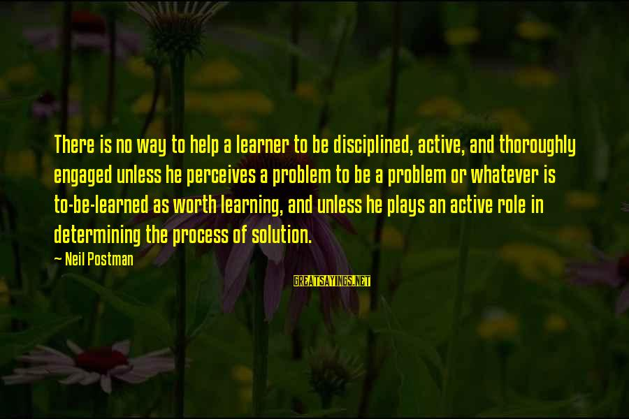 Neil Postman Sayings By Neil Postman: There is no way to help a learner to be disciplined, active, and thoroughly engaged