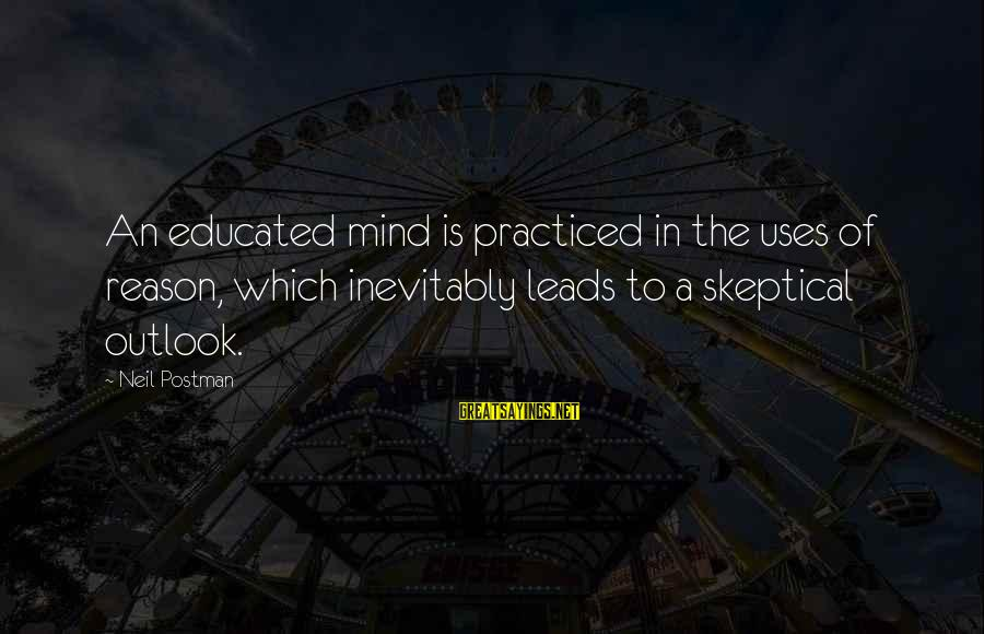 Neil Postman Sayings By Neil Postman: An educated mind is practiced in the uses of reason, which inevitably leads to a