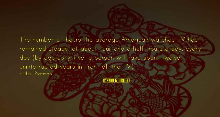 Neil Postman Sayings By Neil Postman: The number of hours the average American watches TV has remained steady, at about four