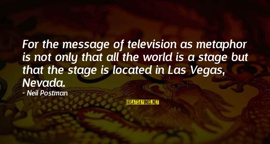 Neil Postman Sayings By Neil Postman: For the message of television as metaphor is not only that all the world is
