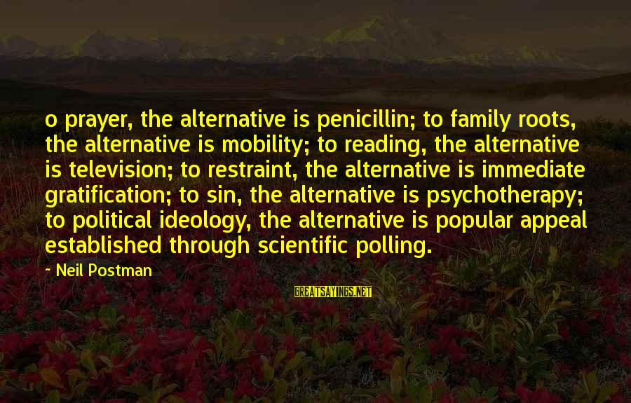Neil Postman Sayings By Neil Postman: o prayer, the alternative is penicillin; to family roots, the alternative is mobility; to reading,