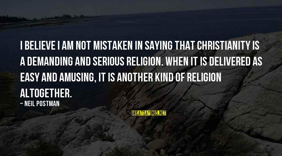 Neil Postman Sayings By Neil Postman: I believe I am not mistaken in saying that Christianity is a demanding and serious