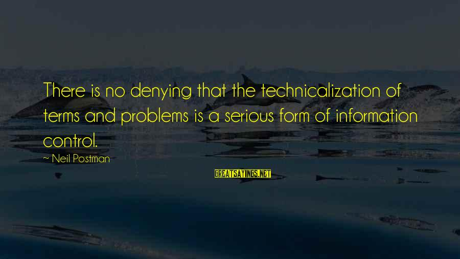 Neil Postman Sayings By Neil Postman: There is no denying that the technicalization of terms and problems is a serious form