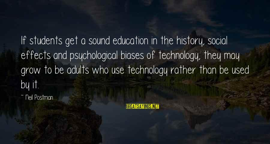 Neil Postman Sayings By Neil Postman: If students get a sound education in the history, social effects and psychological biases of