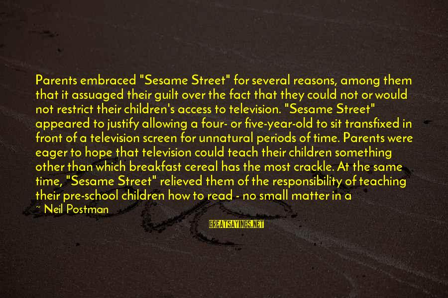 "Neil Postman Sayings By Neil Postman: Parents embraced ""Sesame Street"" for several reasons, among them that it assuaged their guilt over"