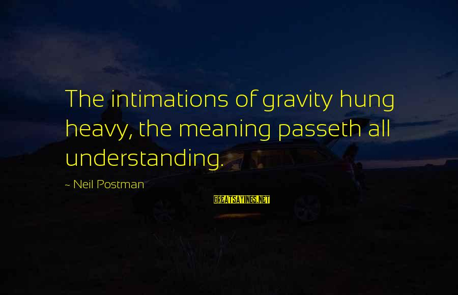 Neil Postman Sayings By Neil Postman: The intimations of gravity hung heavy, the meaning passeth all understanding.