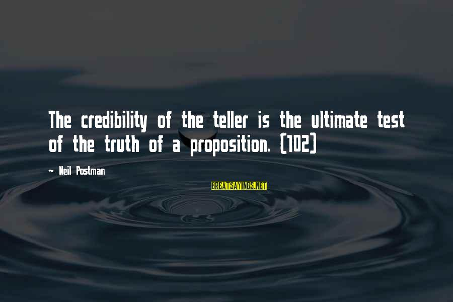 Neil Postman Sayings By Neil Postman: The credibility of the teller is the ultimate test of the truth of a proposition.