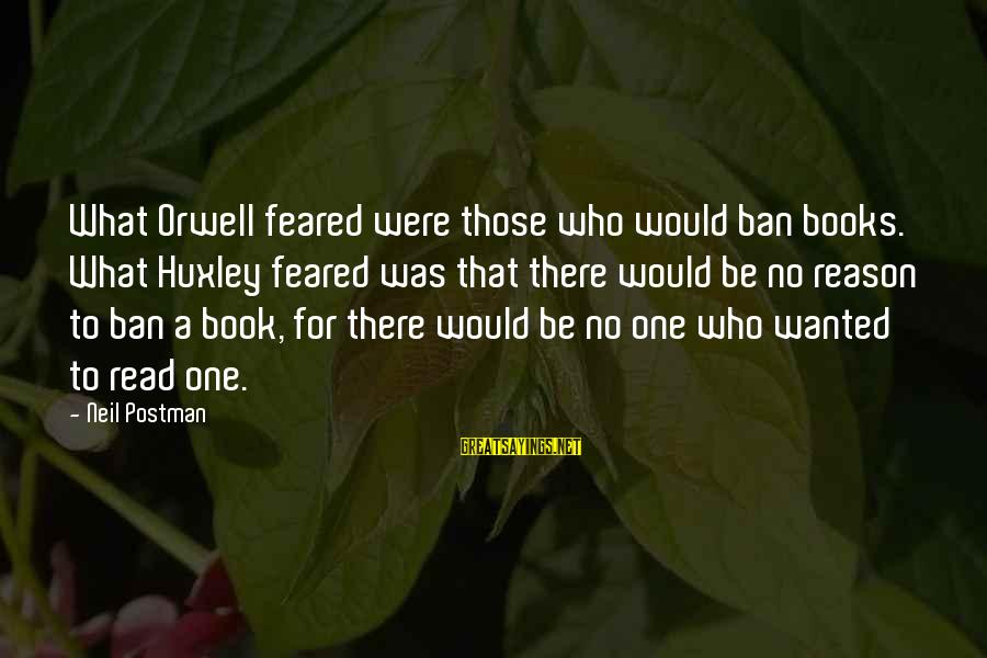 Neil Postman Sayings By Neil Postman: What Orwell feared were those who would ban books. What Huxley feared was that there