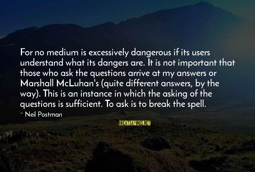 Neil Postman Sayings By Neil Postman: For no medium is excessively dangerous if its users understand what its dangers are. It