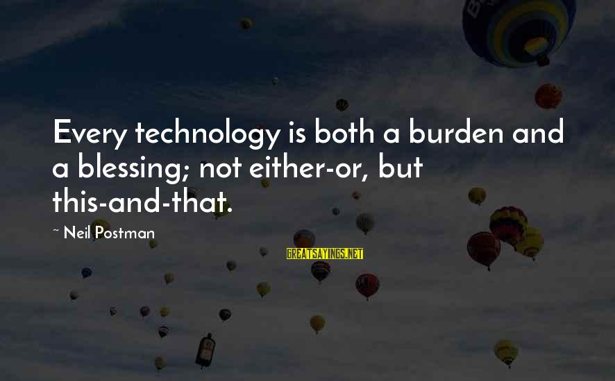 Neil Postman Sayings By Neil Postman: Every technology is both a burden and a blessing; not either-or, but this-and-that.