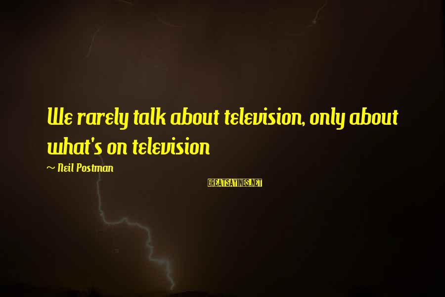 Neil Postman Sayings By Neil Postman: We rarely talk about television, only about what's on television