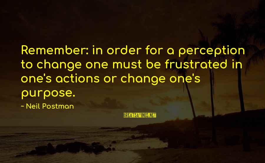 Neil Postman Sayings By Neil Postman: Remember: in order for a perception to change one must be frustrated in one's actions