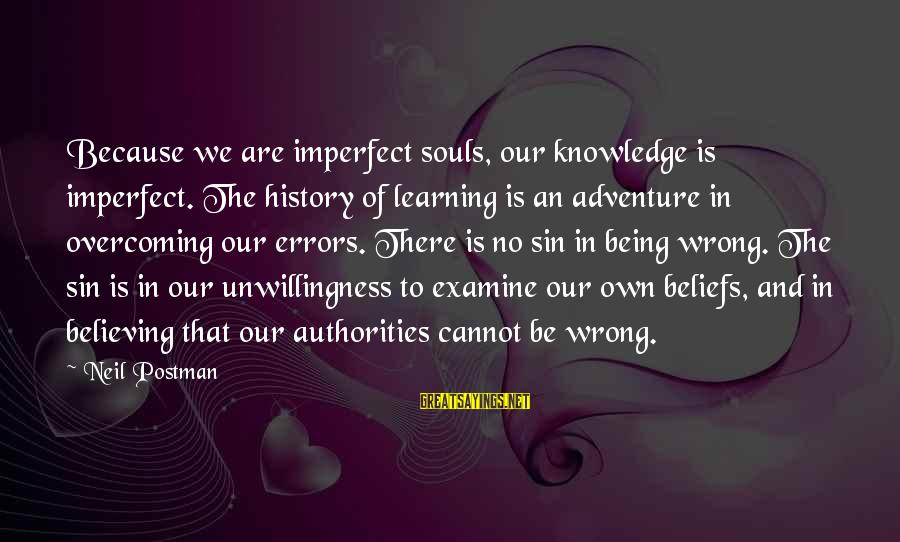 Neil Postman Sayings By Neil Postman: Because we are imperfect souls, our knowledge is imperfect. The history of learning is an