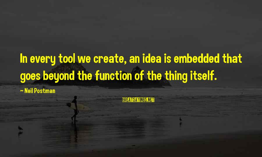Neil Postman Sayings By Neil Postman: In every tool we create, an idea is embedded that goes beyond the function of