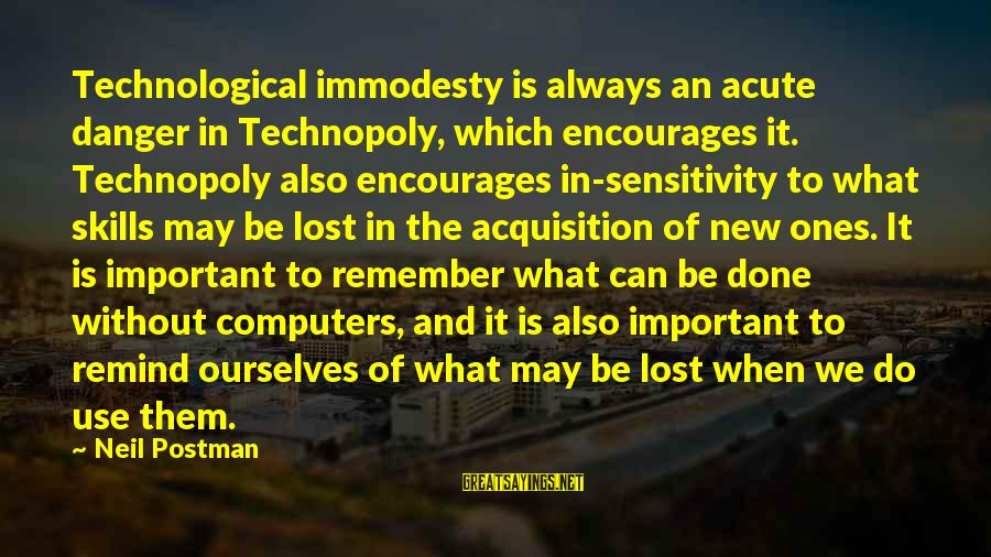 Neil Postman Sayings By Neil Postman: Technological immodesty is always an acute danger in Technopoly, which encourages it. Technopoly also encourages