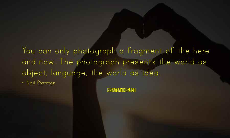 Neil Postman Sayings By Neil Postman: You can only photograph a fragment of the here and now. The photograph presents the