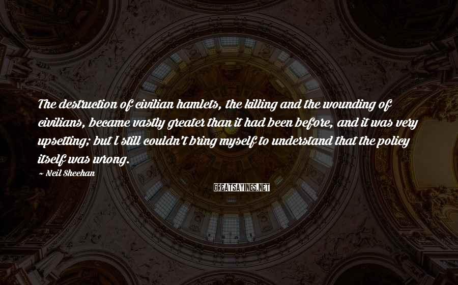 Neil Sheehan Sayings: The destruction of civilian hamlets, the killing and the wounding of civilians, became vastly greater