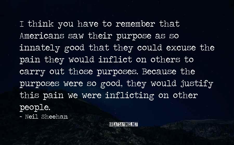Neil Sheehan Sayings: I think you have to remember that Americans saw their purpose as so innately good
