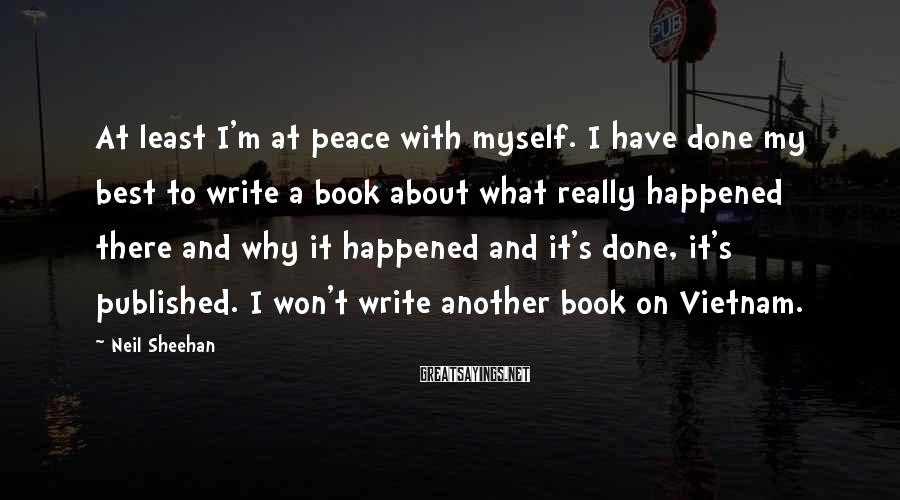 Neil Sheehan Sayings: At least I'm at peace with myself. I have done my best to write a
