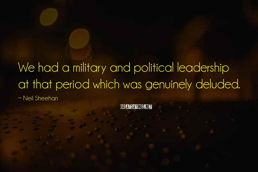 Neil Sheehan Sayings: We had a military and political leadership at that period which was genuinely deluded.