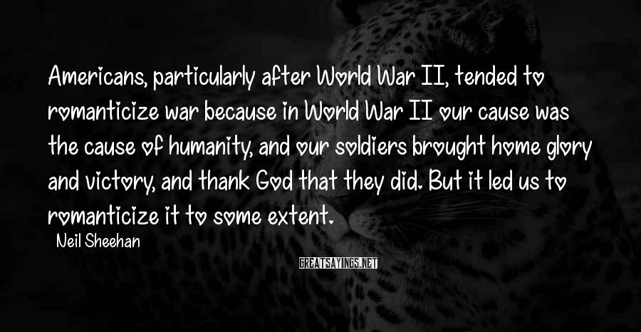 Neil Sheehan Sayings: Americans, particularly after World War II, tended to romanticize war because in World War II