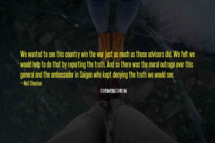 Neil Sheehan Sayings: We wanted to see this country win the war just as much as those advisors