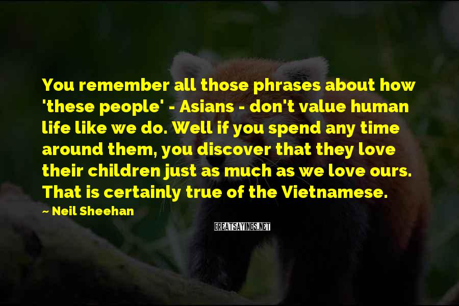 Neil Sheehan Sayings: You remember all those phrases about how 'these people' - Asians - don't value human