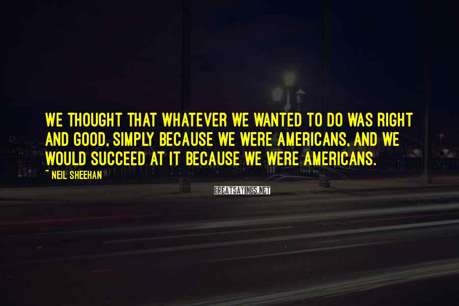 Neil Sheehan Sayings: We thought that whatever we wanted to do was right and good, simply because we