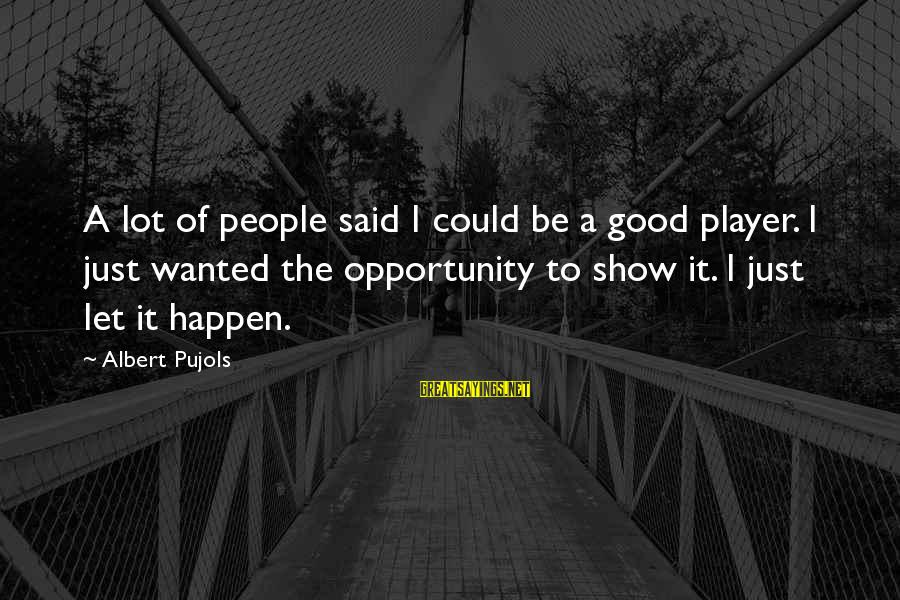 Nelb Sayings By Albert Pujols: A lot of people said I could be a good player. I just wanted the