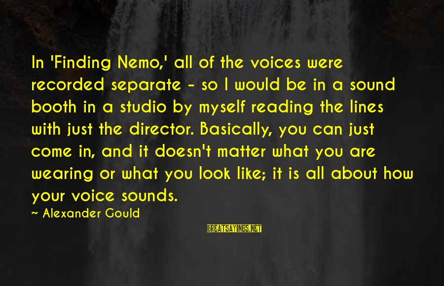 Nemo's Sayings By Alexander Gould: In 'Finding Nemo,' all of the voices were recorded separate - so I would be