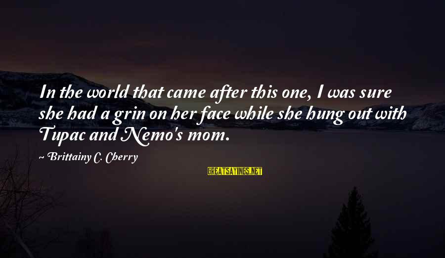 Nemo's Sayings By Brittainy C. Cherry: In the world that came after this one, I was sure she had a grin