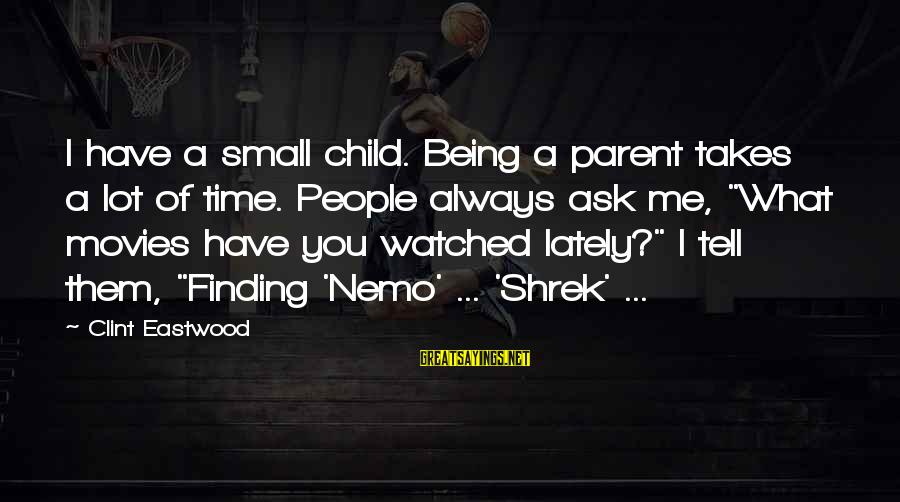 Nemo's Sayings By Clint Eastwood: I have a small child. Being a parent takes a lot of time. People always