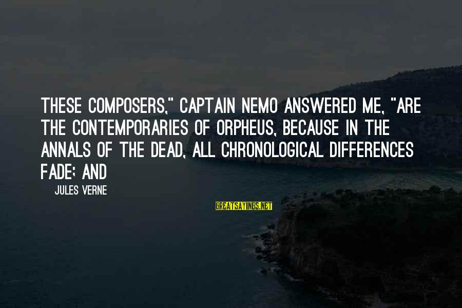 "Nemo's Sayings By Jules Verne: These composers,"" Captain Nemo answered me, ""are the contemporaries of Orpheus, because in the annals"