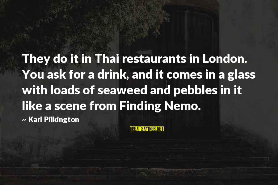 Nemo's Sayings By Karl Pilkington: They do it in Thai restaurants in London. You ask for a drink, and it