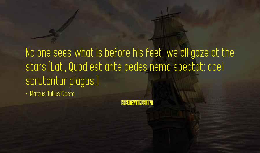 Nemo's Sayings By Marcus Tullius Cicero: No one sees what is before his feet: we all gaze at the stars.[Lat., Quod