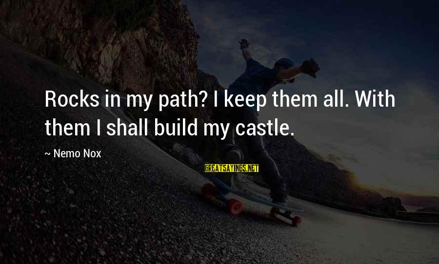 Nemo's Sayings By Nemo Nox: Rocks in my path? I keep them all. With them I shall build my castle.