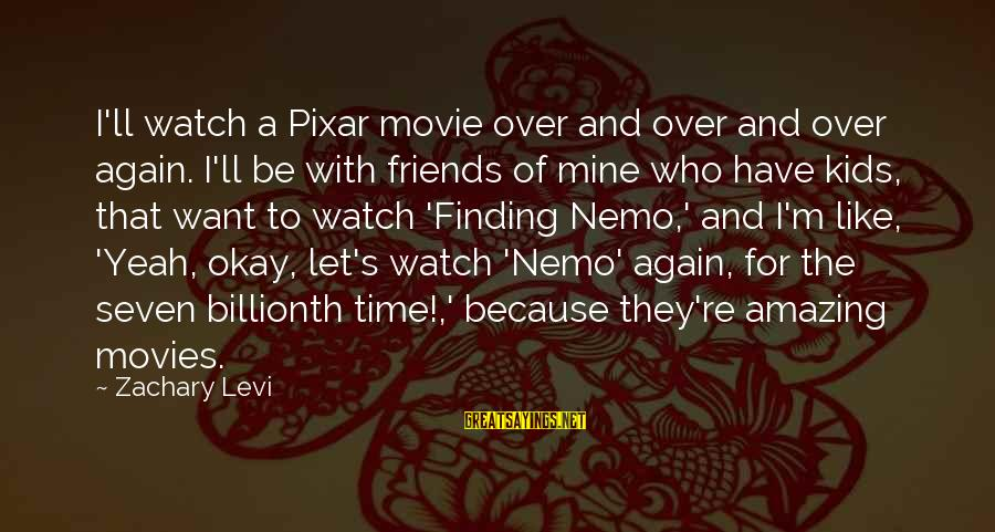 Nemo's Sayings By Zachary Levi: I'll watch a Pixar movie over and over and over again. I'll be with friends