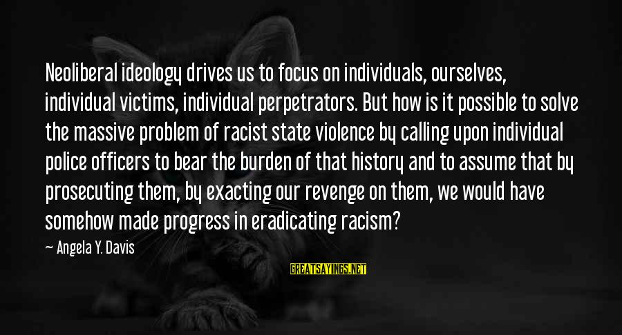 Neoliberal Sayings By Angela Y. Davis: Neoliberal ideology drives us to focus on individuals, ourselves, individual victims, individual perpetrators. But how