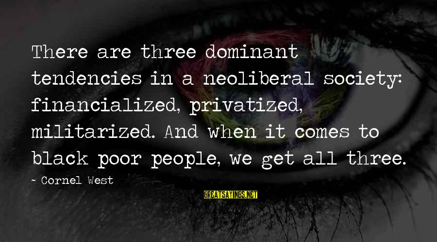 Neoliberal Sayings By Cornel West: There are three dominant tendencies in a neoliberal society: financialized, privatized, militarized. And when it