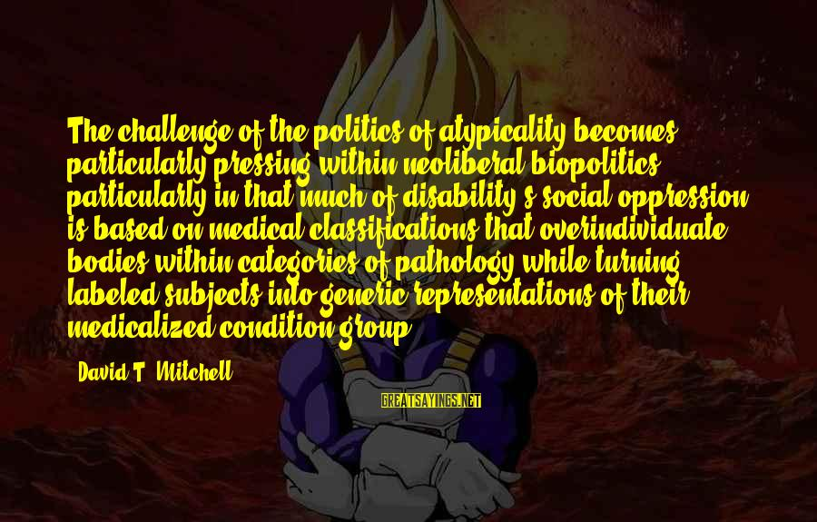 Neoliberal Sayings By David T. Mitchell: The challenge of the politics of atypicality becomes particularly pressing within neoliberal biopolitics, particularly in